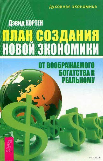 План создания Новой экономики. От воображаемого богатства к реальному. Дэвид Кортен
