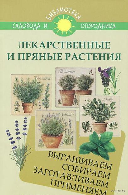 Лекарственные и пряные растения. Выращиваем, собираем, заготавливаем, применяем. С. Калюжный