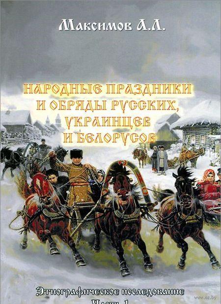 Народные праздники и обряды русских, украинцев и беларусов. Часть 1. А. Максимов