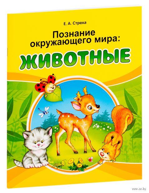 Познание окружающего мира. Животные. Е. Стреха