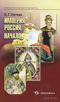 Империя России. Начало. Б. Литвак