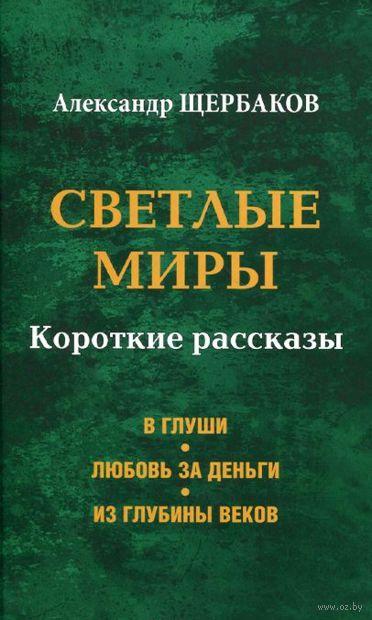 Светлые миры. Короткие рассказы. Александр Щербаков