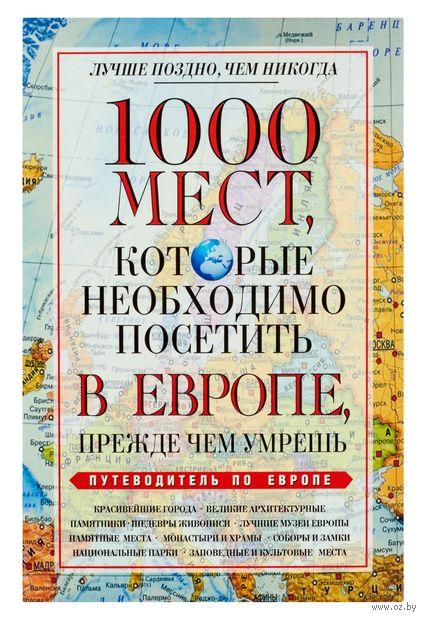 1000 мест, которые необходимо посетить в Европе, прежде чем умрешь. В. Надеждина
