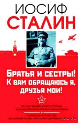 Братья и сестры! К вам обращаюсь я, друзья мои!. Иосиф Сталин