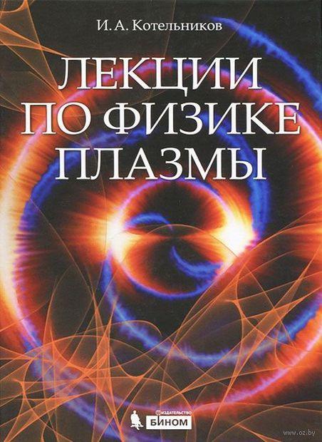 Лекции по физике плазмы. Игорь Котельников