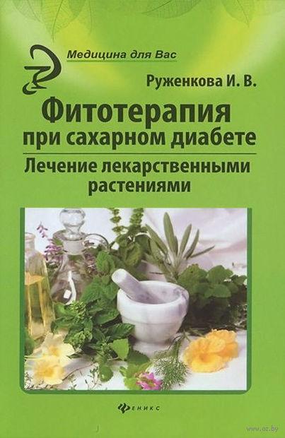 Фитотерапия при сахарном диабете. Лечение лекарственными растениями. Ирина Руженкова