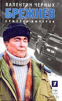 Брежнев: Сумерки империи. Валентин Черных