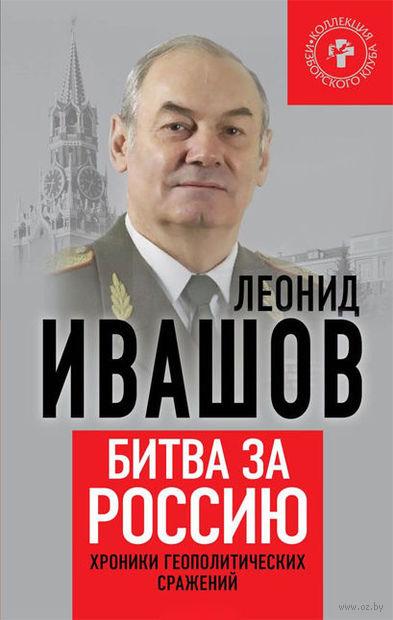 Битва за Россию. Хроники геополитических сражений. Леонид Ивашов