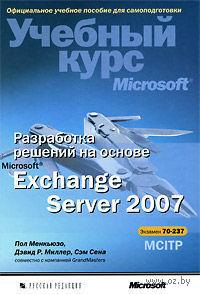 Разработка решений на основе Microsoft Exchange Server 2007. Учебный курс Microsoft (+ CD). Пол Менкьюзо, Дэвид Миллер, Сэм Сена