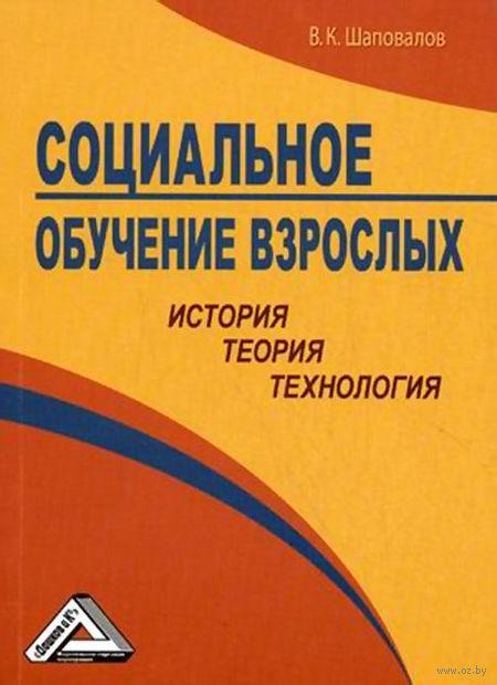 Социальное обучение взрослых. История, теория, технология. Валерий Шаповалов