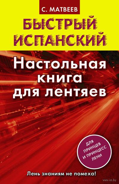 Быстрый испанский. Настольная книга для лентяев. Сергей Матвеев