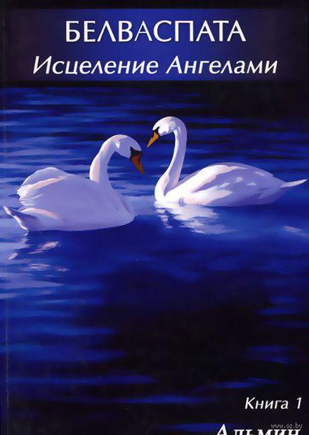 Белваспата. Исцеление Ангелами. Книга 1. Альмин