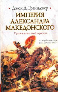 Империя Александра Македонского. Крушение великой державы. Джон Грэйнджер