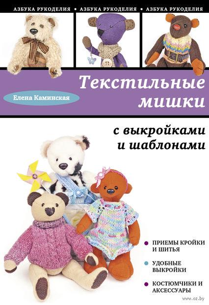 Текстильные мишки с выкройками и шаблонами. Елена Каминская