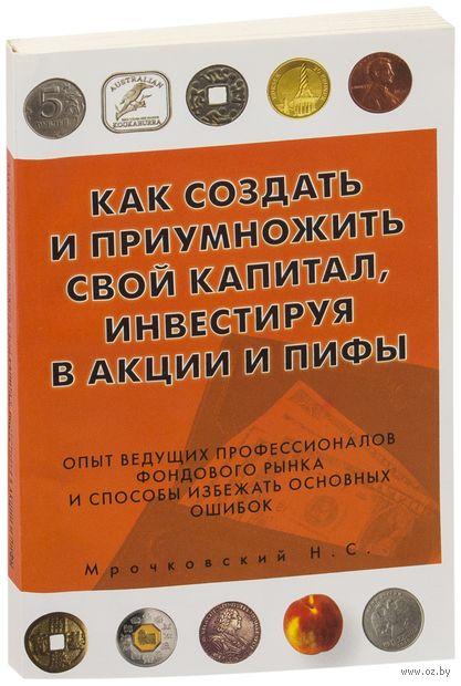 Как создать и приумножить свой капитал, инвестируя в акции и ПИФы. Николай Мрочковский