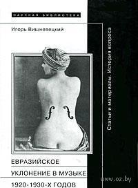 Евразийское уклонение в музыке 1920-1930-х годов. История вопроса. Игорь Вишневецкий