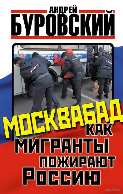 Москвабад. Как мигранты пожирают Россию. Андрей Буровский