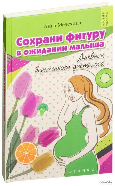 Сохрани фигуру в ожидании малыша. Дневник беременного диетолога. Анна Мелехина