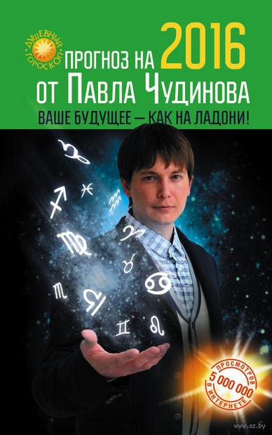 Прогноз на 2016 от Павла Чудинова. Ваше будущее - как на ладони (м). Павел Чудинов