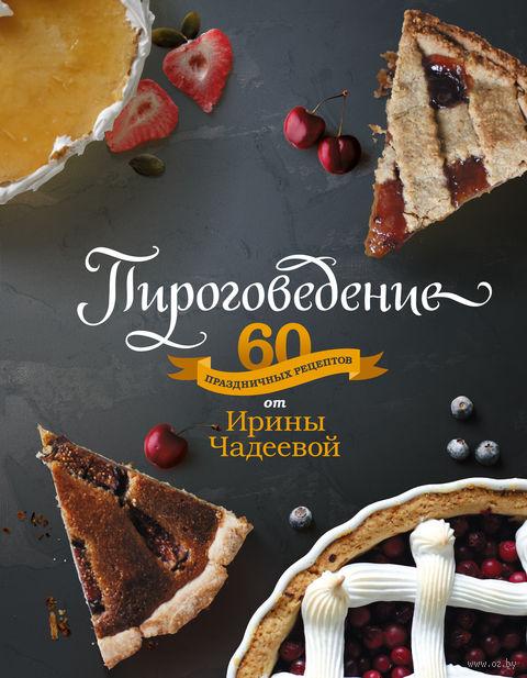 Пироговедение. 60 праздничных рецептов от Ирины Чадеевой. Ирина Чадеева