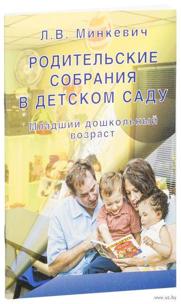 Родительские собрания в детском саду. Младший дошкольный возраст. Лариса Минкевич