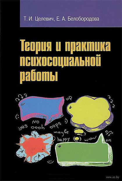 Теория и практика психосоциальной работы. Татьяна Целевич, Елена Белобородова