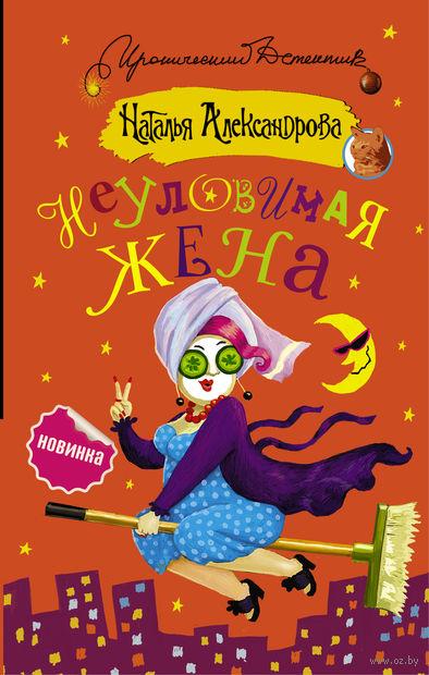 Неуловимая жена. Наталья Александрова