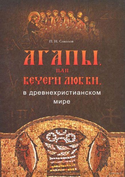 Агапы, или вечери любви, в древнехристианском мире. Петр Соколов