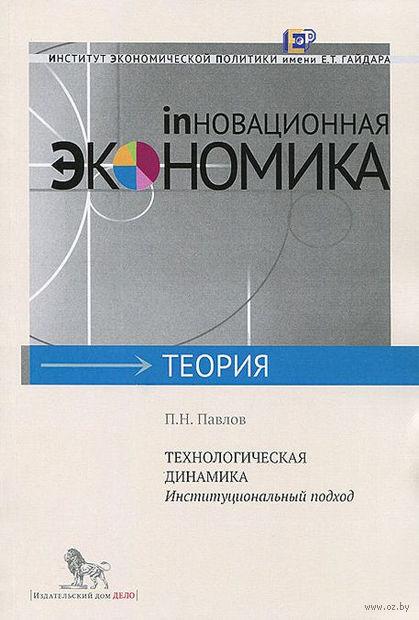 Технологическая динамика. Институциональный подход. Павел Павлов