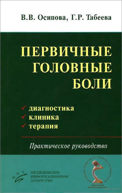 Первичные головные боли. Диагностика, клиника, терапия. Г. Табеева, Вера Осипова
