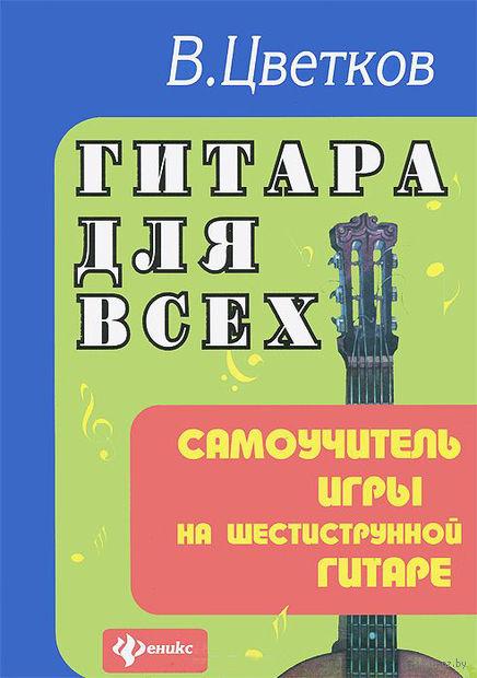 Гитара для всех. Самоучитель игры на шестиструнной гитаре. Владимир Цветков