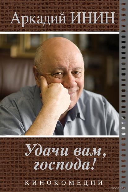 Удачи Вам, господа!. Аркадий Инин