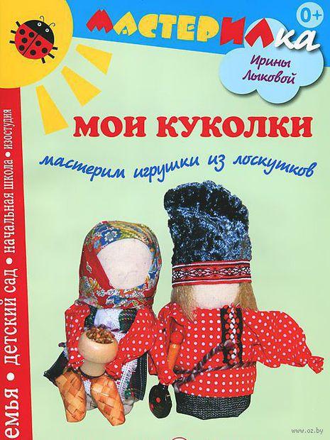 Мои куколки. Мастерим игрушки из лоскутков. Ирина Лыкова
