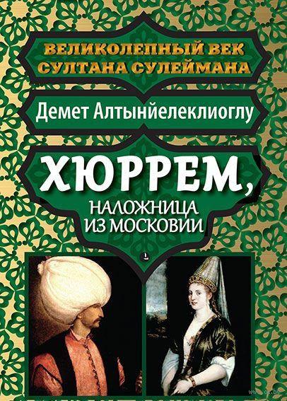 Хюррем, наложница из Московии. Демет Алтынйелеклиоглу