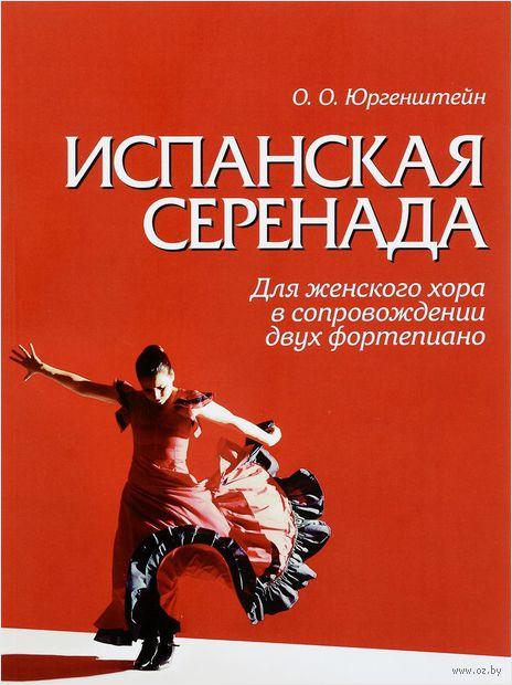 Испанская серенада. Для женского хора в сопровождении двух фортепиано. О. Юргенштейн, Луис де Гонгора-и-Арготе