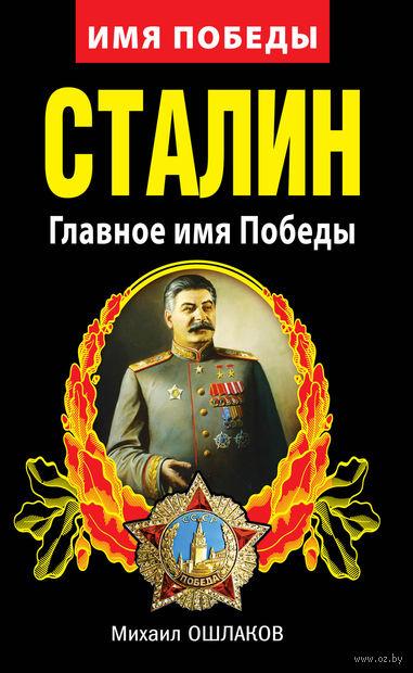 Сталин. Главное имя Победы. Михаил Ошлаков