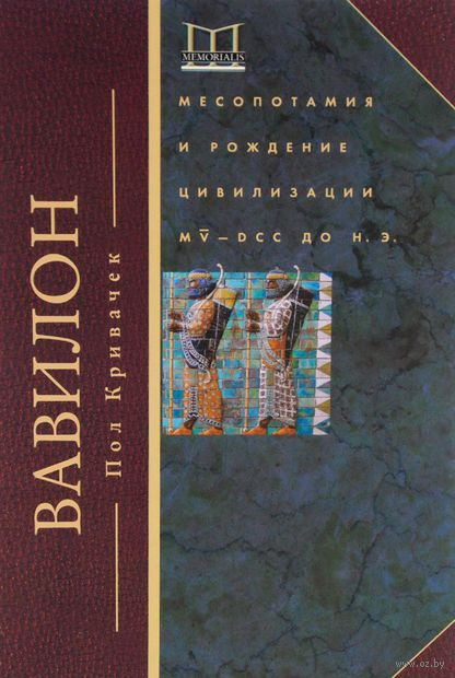 Вавилон. Месопотамия и рождение цивилизации. Пол Кривачек
