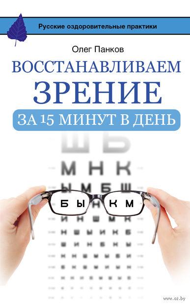 Восстанавливаем зрение за 15 минут в день. Олег Панков