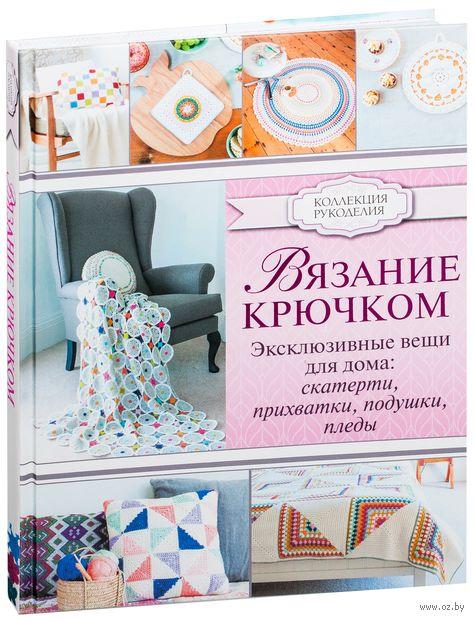 Вязание крючком. Эксклюзивные вещи для дома: скатерти, прихватки, подушки, пледы. Эмма Лэмб