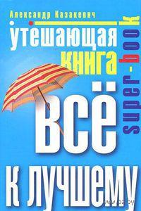 Утешающая книга. Все к лучшему. Александр Казакевич