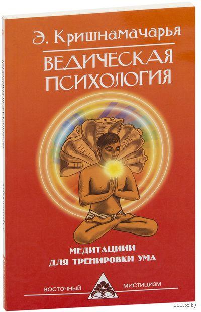 Ведическая психология. Медитации для тренировки ума. Эккирала Кришнамачарья
