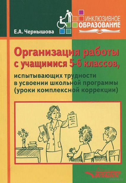 Организация работы с учащимися 5-6 классов, испытывающих трудности в усвоении школьной программы (уроки комплексной коррекции). Елена Чернышова