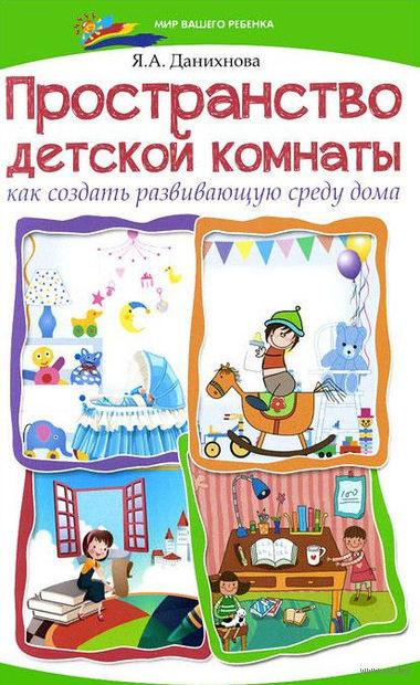 Пространство детской комнаты. Как создать развивающую среду дома. Яна Данихнова