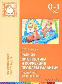 Ранняя диагностика и коррекция проблем развития. Первый год жизни ребенка. Е. Архипова