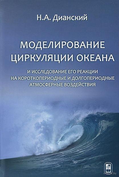 Моделирование циркуляции океана и исследование его реакции на короткопериодные и долгопериодные атмосферные воздействия. Н. Дианский