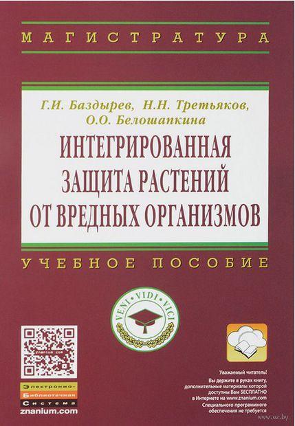Интегрированная защита растений от вредных организмов. Г. Баздырев, Николай Третьяков, О. Белошапкина