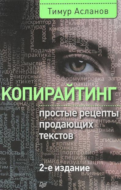 Копирайтинг. Простые рецепты продающих текстов. Тимур Асланов