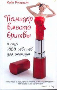 Помидор вместо бритвы и еще 1000 советов для женщин. Кейт Риардон