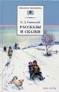 К. Д. Ушинский. Рассказы и сказки. Константин  Ушинский