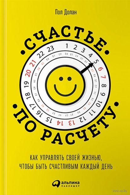 Счастье по расчету. Как управлять своей жизнью, чтобы быть счастливым каждый день. Пол Долан